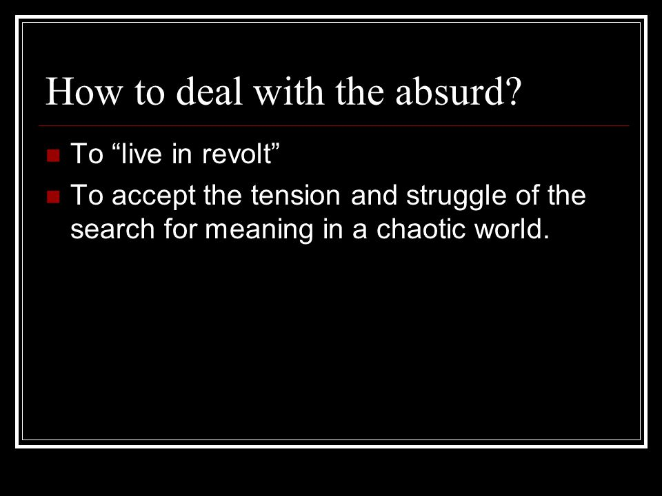 How to deal with the absurd.
