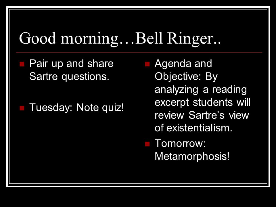 Good morning…Bell Ringer.. Pair up and share Sartre questions.