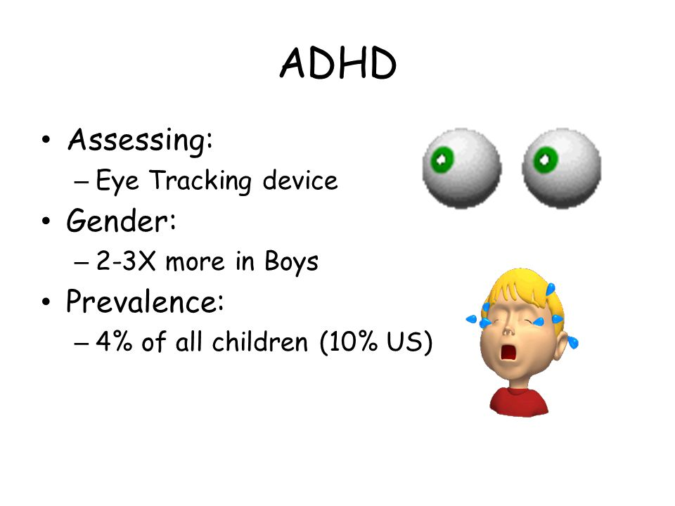 ADHD Assessing: – Eye Tracking device Gender: – 2-3X more in Boys Prevalence: – 4% of all children (10% US)