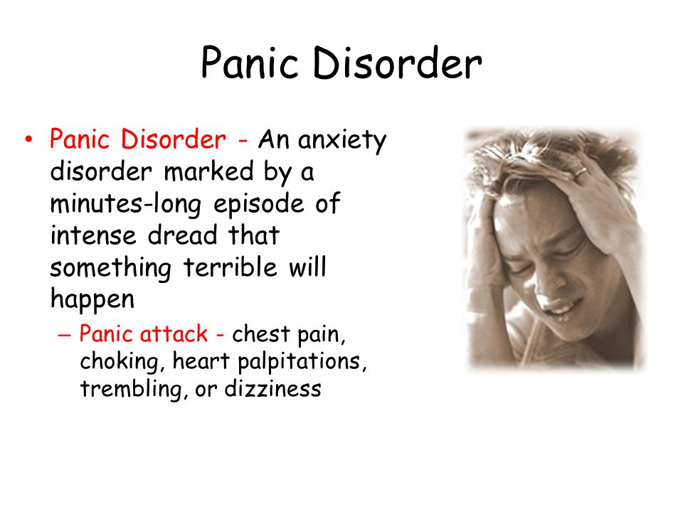 Panic Disorder Panic Disorder - An anxiety disorder marked by a minutes-long episode of intense dread that something terrible will happen – Panic attack - chest pain, choking, heart palpitations, trembling, or dizziness
