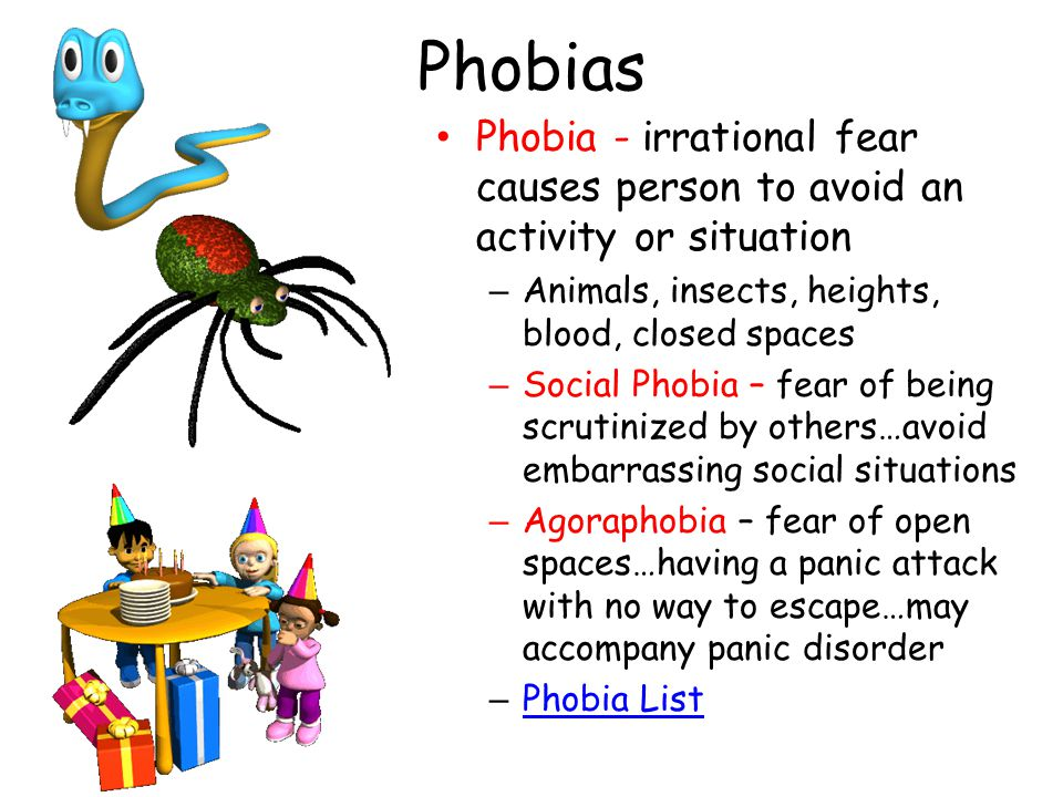 Phobias Phobia - irrational fear causes person to avoid an activity or situation – Animals, insects, heights, blood, closed spaces – Social Phobia – fear of being scrutinized by others…avoid embarrassing social situations – Agoraphobia – fear of open spaces…having a panic attack with no way to escape…may accompany panic disorder – Phobia List Phobia List