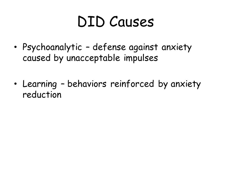 DID Causes Psychoanalytic – defense against anxiety caused by unacceptable impulses Learning – behaviors reinforced by anxiety reduction