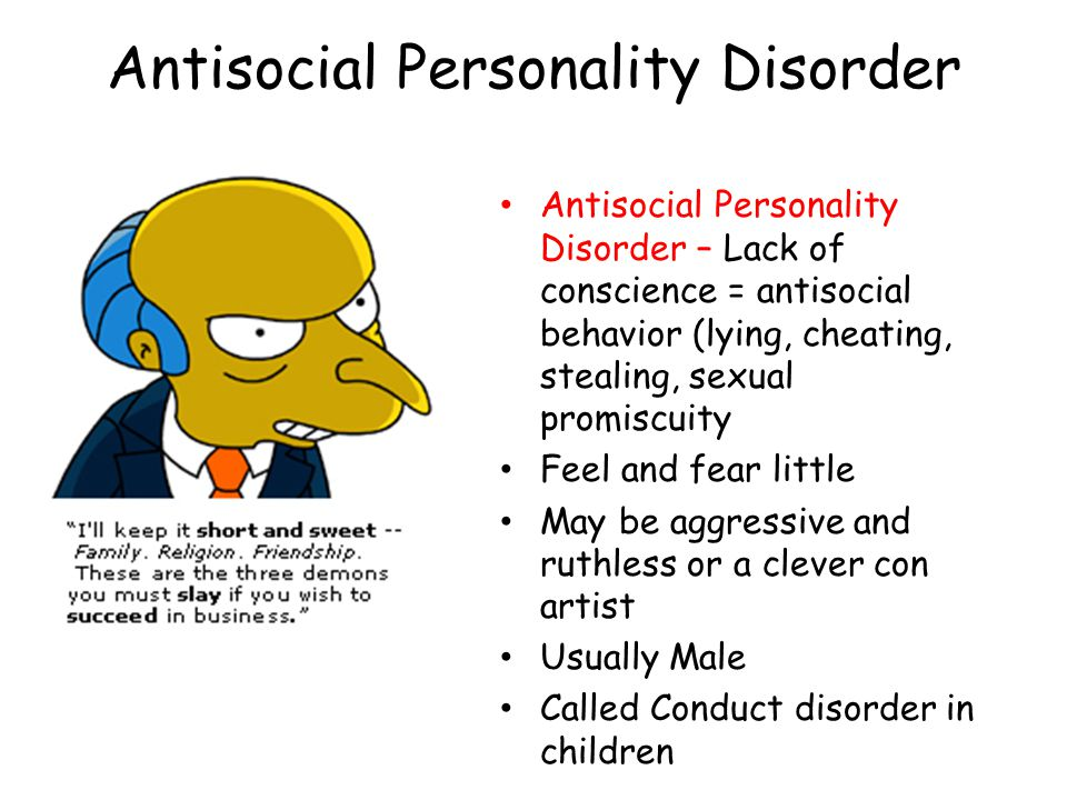 Antisocial Personality Disorder Antisocial Personality Disorder – Lack of conscience = antisocial behavior (lying, cheating, stealing, sexual promiscuity Feel and fear little May be aggressive and ruthless or a clever con artist Usually Male Called Conduct disorder in children