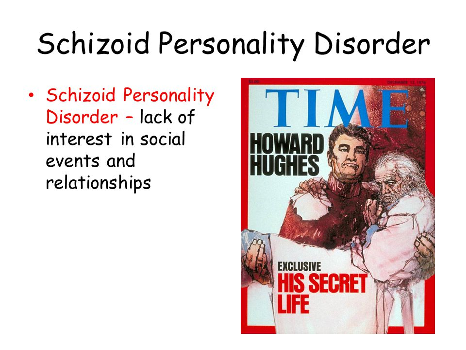 Schizoid Personality Disorder Schizoid Personality Disorder – lack of interest in social events and relationships