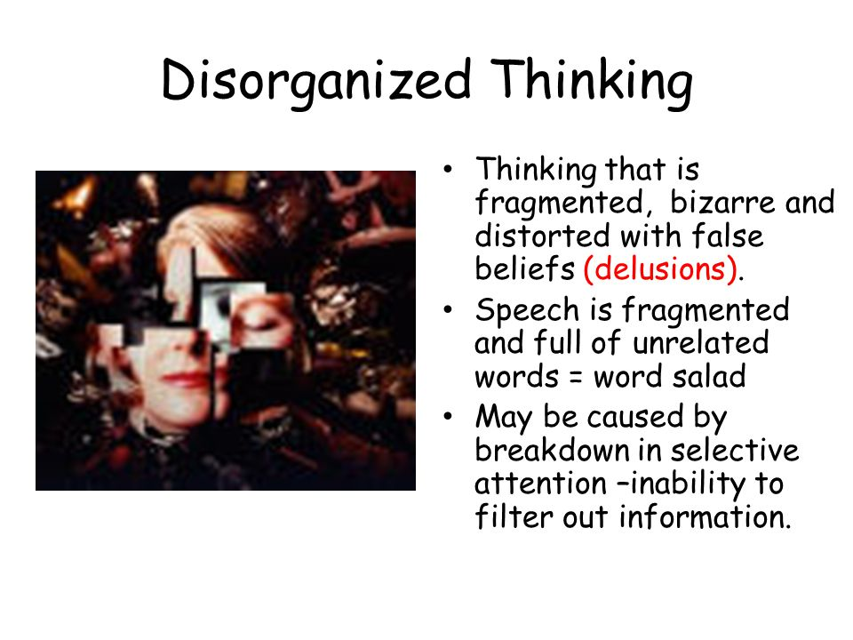 Disorganized Thinking Thinking that is fragmented, bizarre and distorted with false beliefs (delusions).