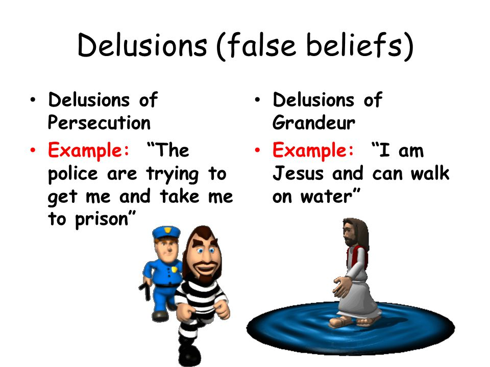 Delusions (false beliefs) Delusions of Persecution Example: The police are trying to get me and take me to prison Delusions of Grandeur Example: I am Jesus and can walk on water