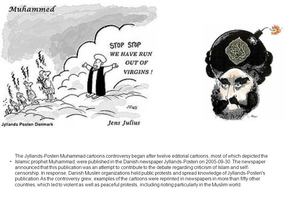 The Jyllands-Posten Muhammad cartoons controversy began after twelve editorial cartoons, most of which depicted the Islamic prophet Muhammad, were published in the Danish newspaper Jyllands-Posten on 2005-09-30.