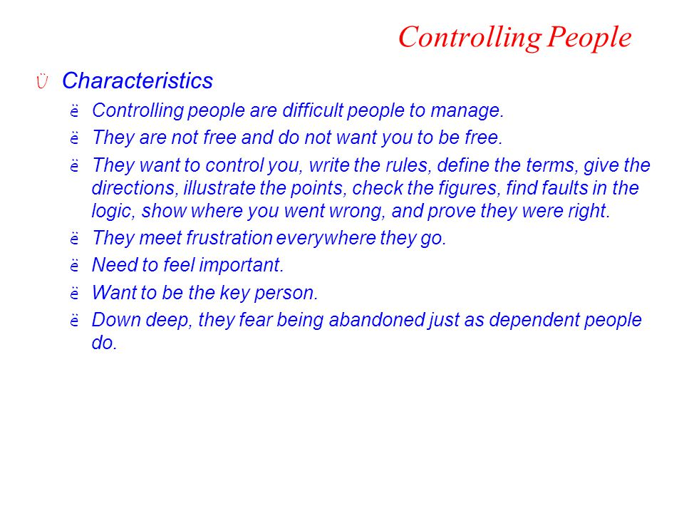 Controlling People Ü Characteristics ëControlling people are difficult people to manage. ëThey are not free and do not want you to be free. ëThey want