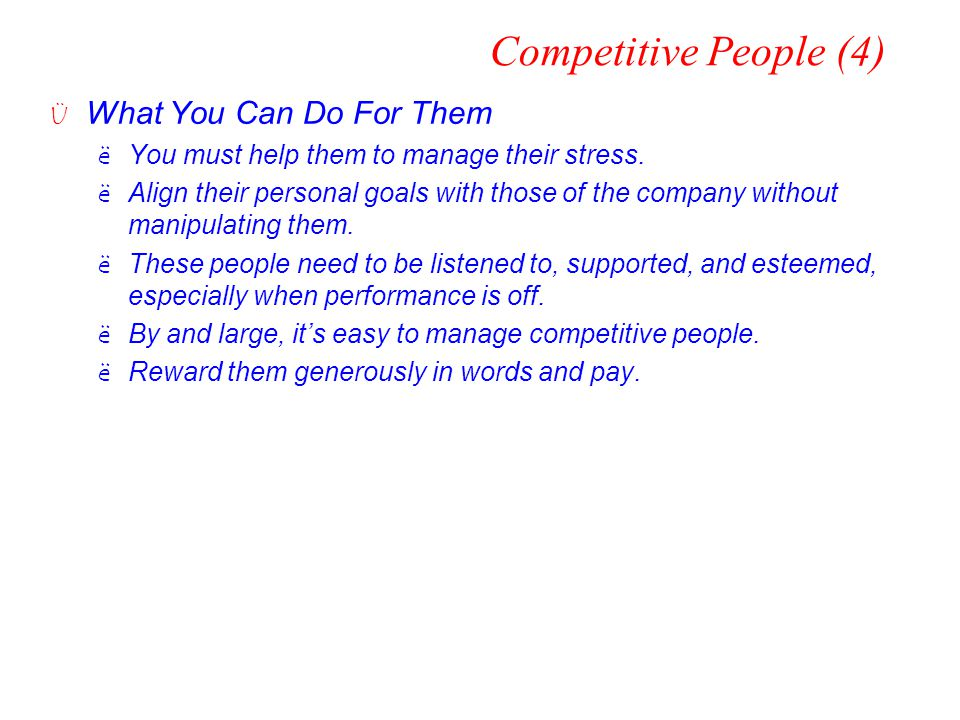 Competitive People (4) Ü What You Can Do For Them ëYou must help them to manage their stress. ëAlign their personal goals with those of the company wi