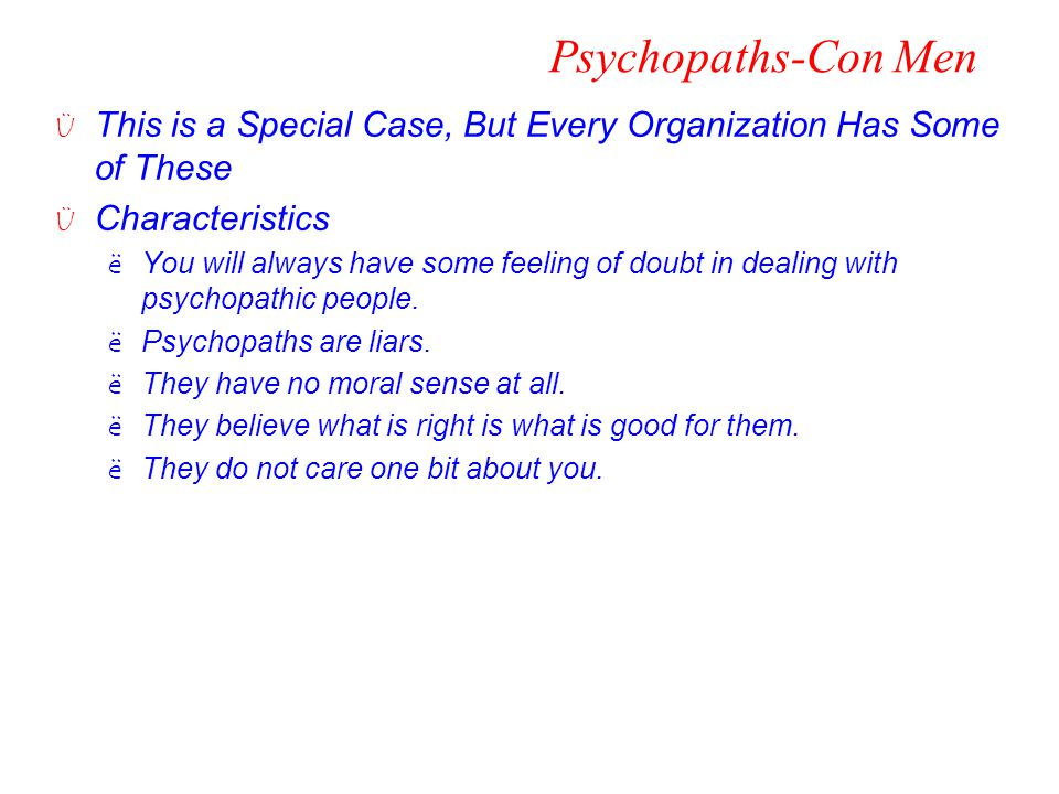 Psychopaths-Con Men Ü This is a Special Case, But Every Organization Has Some of These Ü Characteristics ëYou will always have some feeling of doubt i