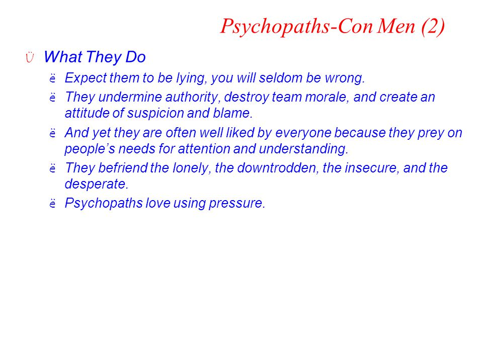 Psychopaths-Con Men (2) Ü What They Do ëExpect them to be lying, you will seldom be wrong. ëThey undermine authority, destroy team morale, and create