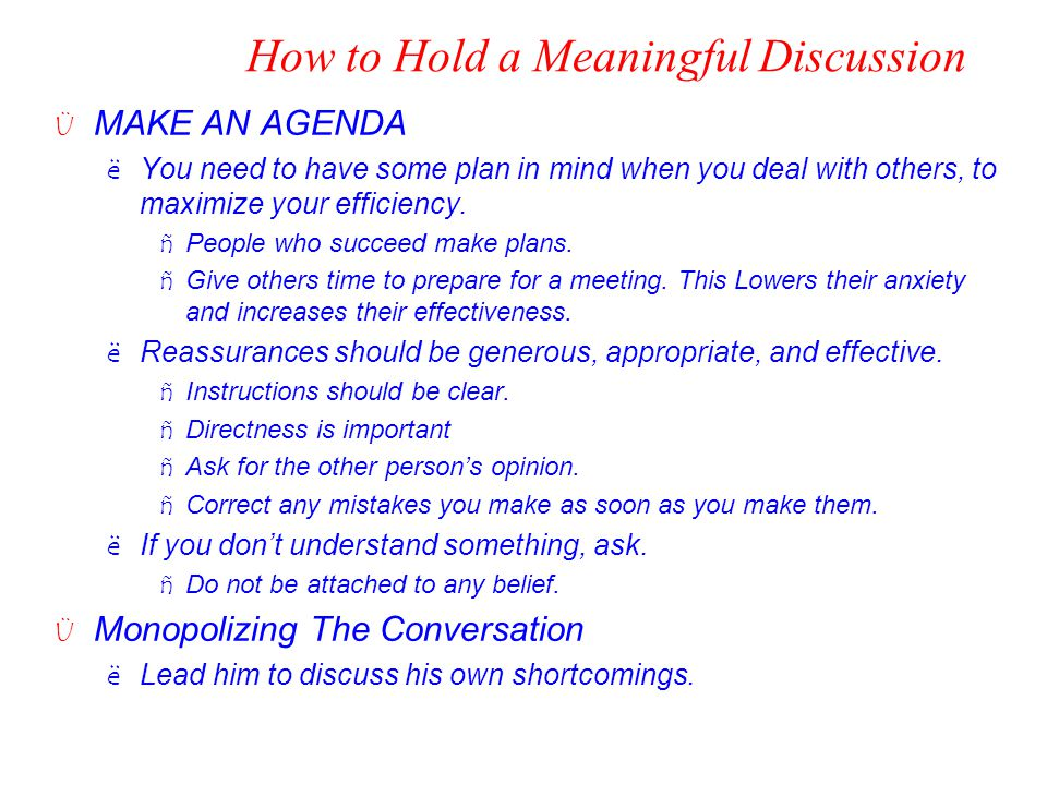 How to Hold a Meaningful Discussion Ü MAKE AN AGENDA ëYou need to have some plan in mind when you deal with others, to maximize your efficiency. ñPeop