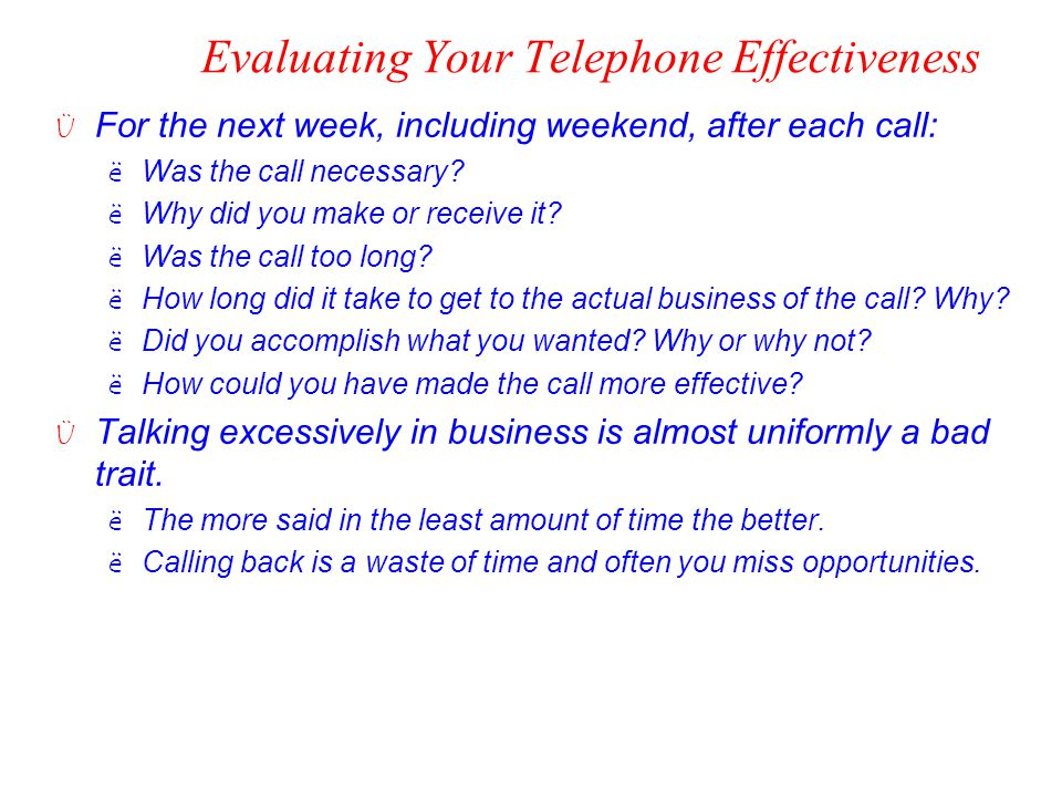 Evaluating Your Telephone Effectiveness Ü For the next week, including weekend, after each call: ëWas the call necessary? ëWhy did you make or receive