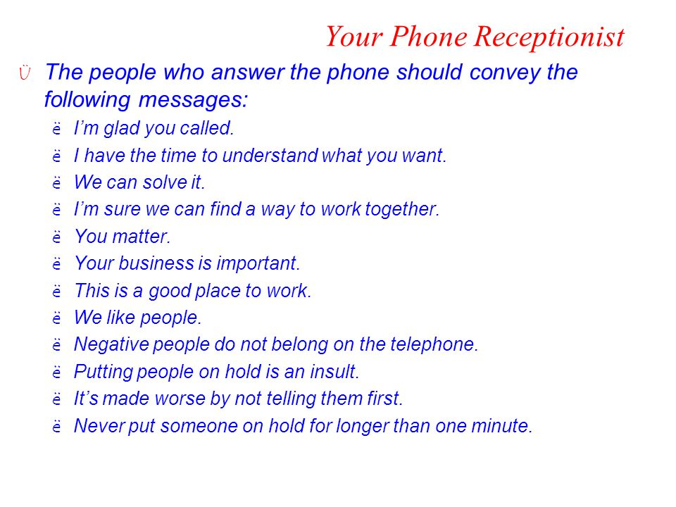 Your Phone Receptionist Ü The people who answer the phone should convey the following messages: ëI'm glad you called. ëI have the time to understand w