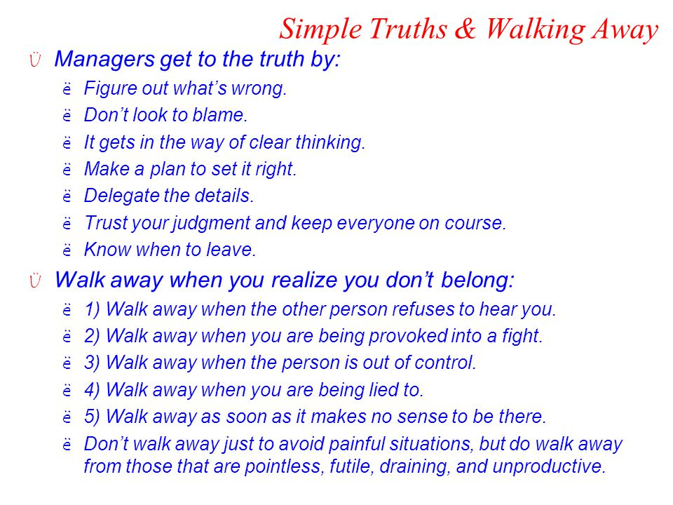 Simple Truths & Walking Away Ü Managers get to the truth by: ëFigure out what's wrong. ëDon't look to blame. ëIt gets in the way of clear thinking. ëM
