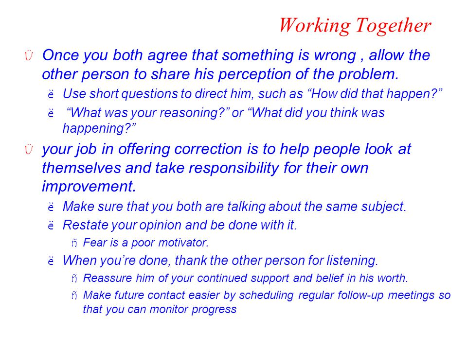 Working Together Ü Once you both agree that something is wrong, allow the other person to share his perception of the problem. ëUse short questions to