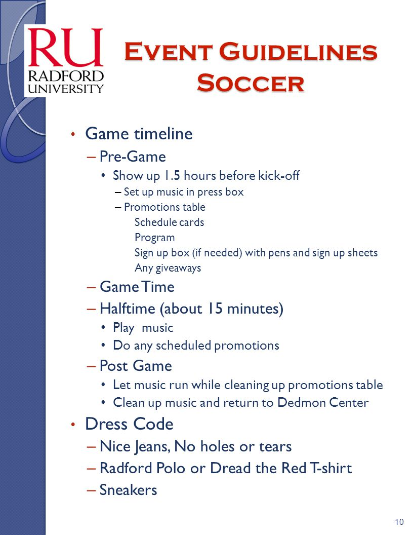 Event Guidelines Soccer Game timeline – Pre-Game Show up 1.5 hours before kick-off – Set up music in press box – Promotions table » Schedule cards » Program » Sign up box (if needed) with pens and sign up sheets » Any giveaways – Game Time – Halftime (about 15 minutes) Play music Do any scheduled promotions – Post Game Let music run while cleaning up promotions table Clean up music and return to Dedmon Center Dress Code – Nice Jeans, No holes or tears – Radford Polo or Dread the Red T-shirt – Sneakers 10