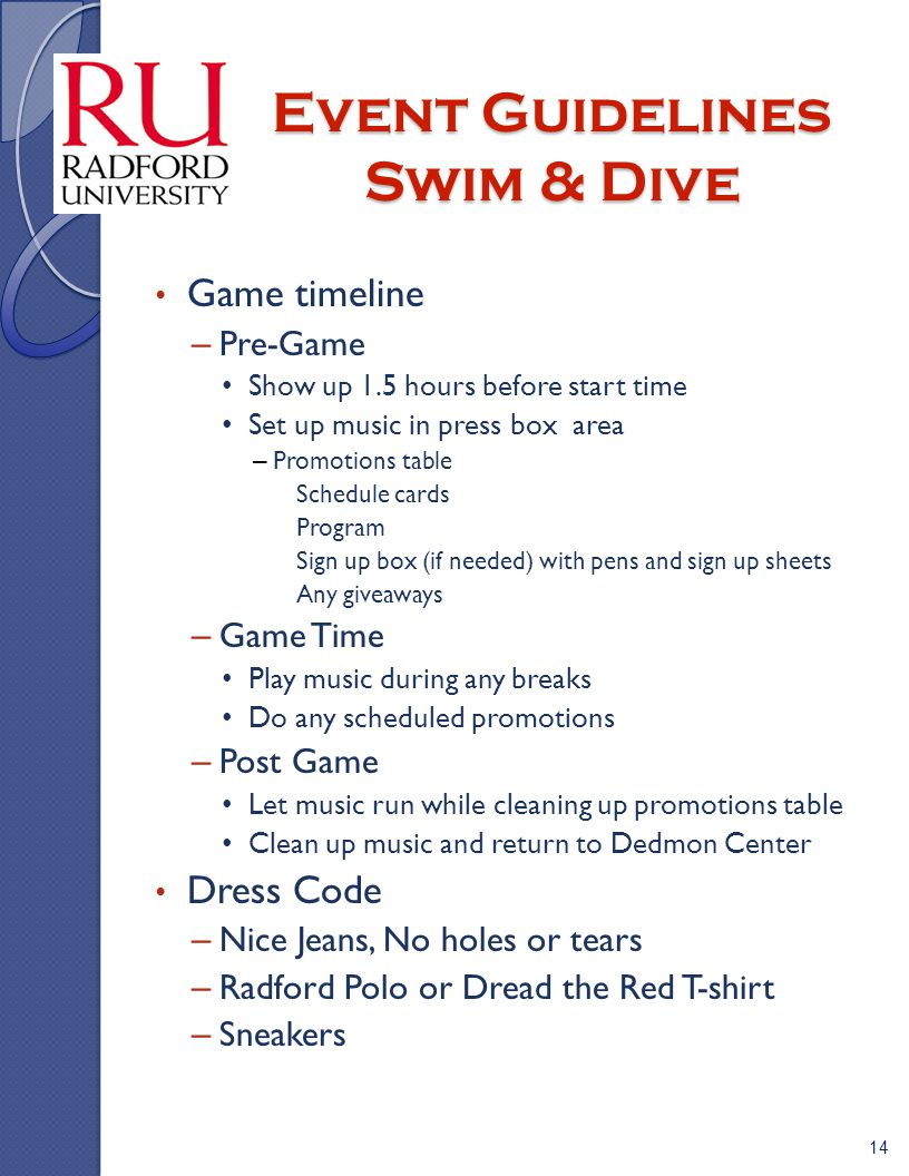 Event Guidelines Swim & Dive Game timeline – Pre-Game Show up 1.5 hours before start time Set up music in press box area – Promotions table » Schedule cards » Program » Sign up box (if needed) with pens and sign up sheets » Any giveaways – Game Time Play music during any breaks Do any scheduled promotions – Post Game Let music run while cleaning up promotions table Clean up music and return to Dedmon Center Dress Code – Nice Jeans, No holes or tears – Radford Polo or Dread the Red T-shirt – Sneakers 14
