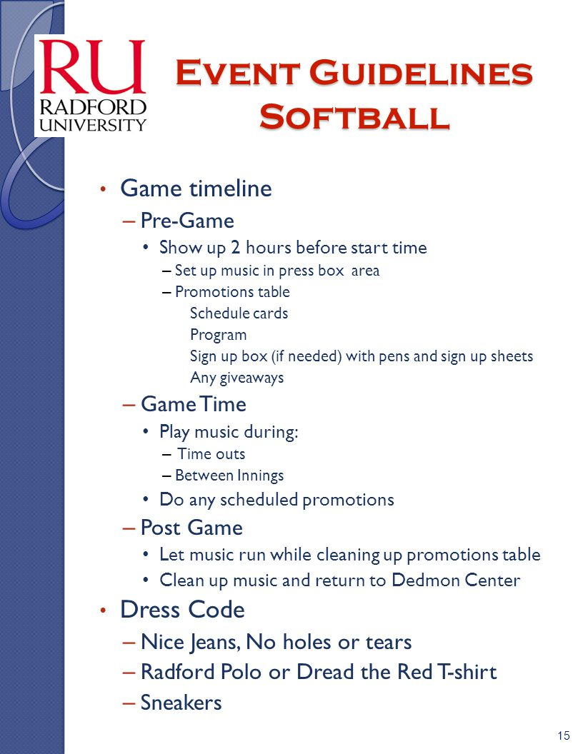 Event Guidelines Softball Game timeline – Pre-Game Show up 2 hours before start time – Set up music in press box area – Promotions table » Schedule cards » Program » Sign up box (if needed) with pens and sign up sheets » Any giveaways – Game Time Play music during: – Time outs – Between Innings Do any scheduled promotions – Post Game Let music run while cleaning up promotions table Clean up music and return to Dedmon Center Dress Code – Nice Jeans, No holes or tears – Radford Polo or Dread the Red T-shirt – Sneakers 15