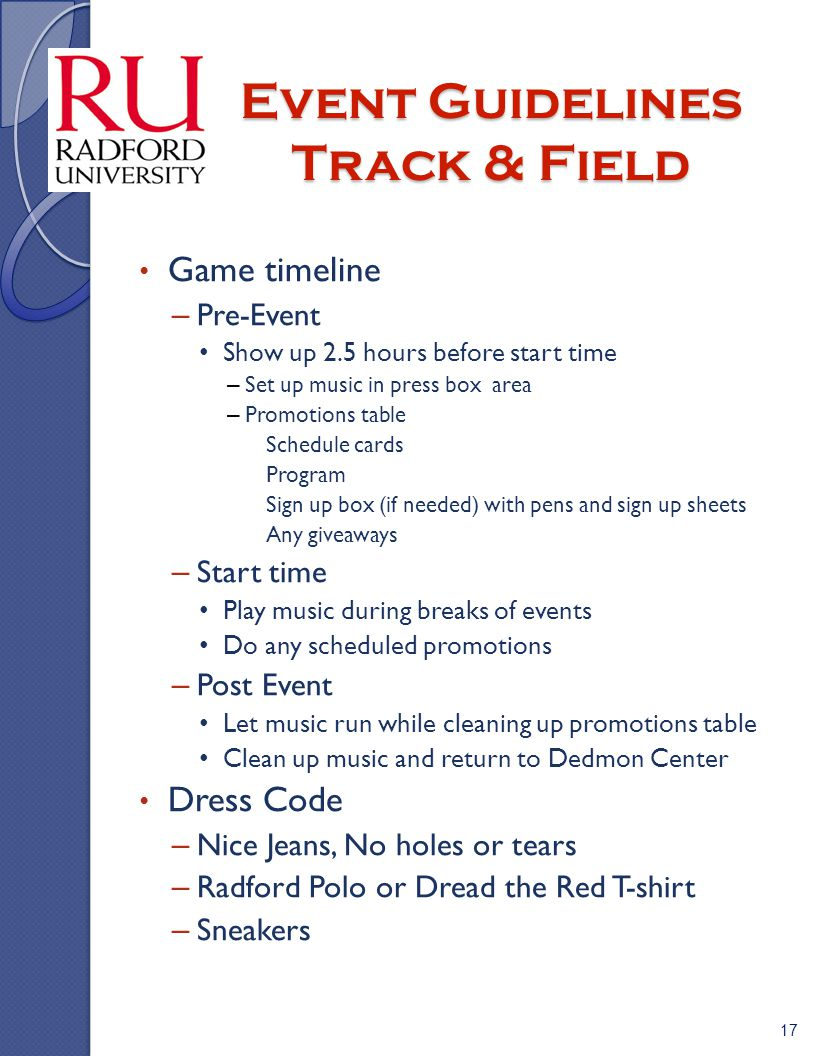 Event Guidelines Track & Field Game timeline – Pre-Event Show up 2.5 hours before start time – Set up music in press box area – Promotions table » Schedule cards » Program » Sign up box (if needed) with pens and sign up sheets » Any giveaways – Start time Play music during breaks of events Do any scheduled promotions – Post Event Let music run while cleaning up promotions table Clean up music and return to Dedmon Center Dress Code – Nice Jeans, No holes or tears – Radford Polo or Dread the Red T-shirt – Sneakers 17