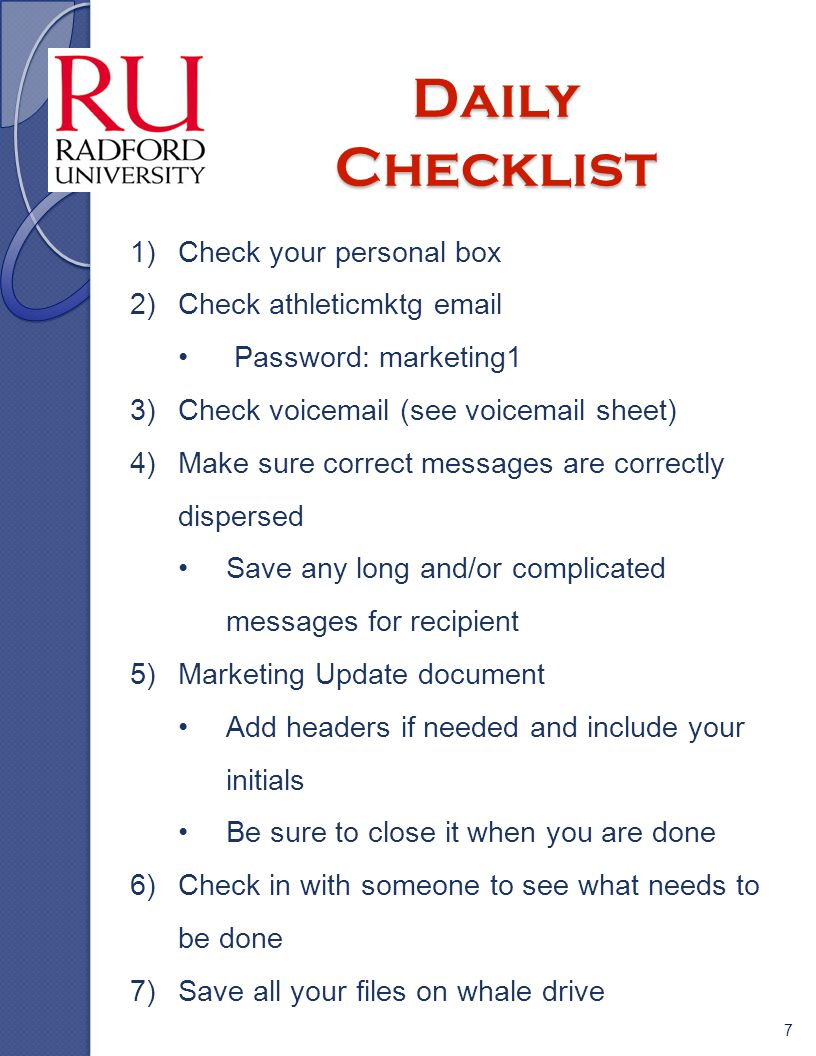 Daily Checklist 7 1)Check your personal box 2)Check athleticmktg email Password: marketing1 3)Check voicemail (see voicemail sheet) 4)Make sure correct messages are correctly dispersed Save any long and/or complicated messages for recipient 5)Marketing Update document Add headers if needed and include your initials Be sure to close it when you are done 6)Check in with someone to see what needs to be done 7)Save all your files on whale drive