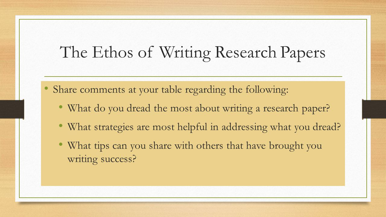 The Ethos of Writing Research Papers Share comments at your table regarding the following: What do you dread the most about writing a research paper?