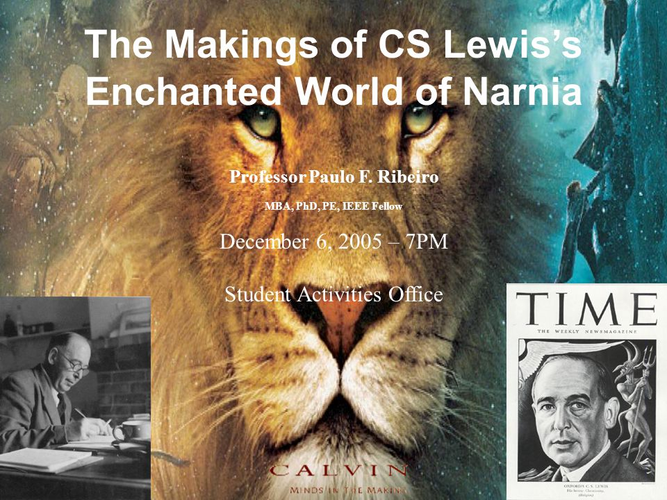 1 The Makings of CS Lewis's Enchanted World of Narnia Professor Paulo F. Ribeiro MBA, PhD, PE, IEEE Fellow December 6, 2005 – 7PM Student Activities O