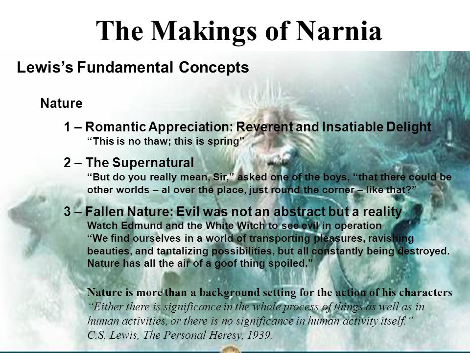 "17 The Makings of Narnia Lewis's Fundamental Concepts Nature 1 – Romantic Appreciation: Reverent and Insatiable Delight ""This is no thaw; this is spri"