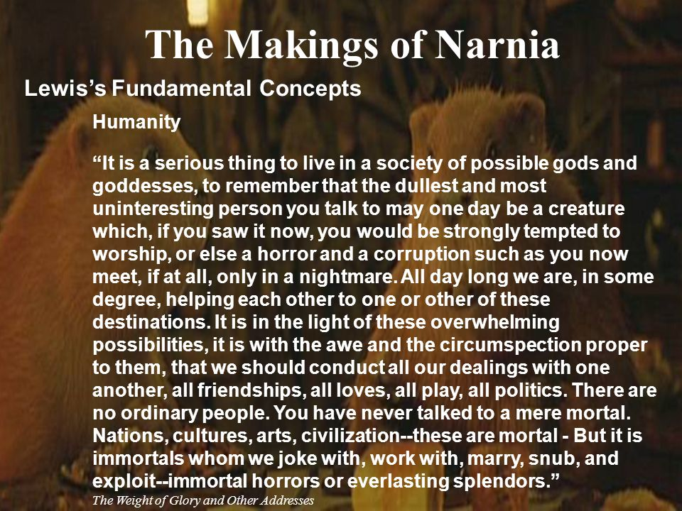 23 The Makings of Narnia Lewis's Fundamental Concepts Humanity It is a serious thing to live in a society of possible gods and goddesses, to remember that the dullest and most uninteresting person you talk to may one day be a creature which, if you saw it now, you would be strongly tempted to worship, or else a horror and a corruption such as you now meet, if at all, only in a nightmare.