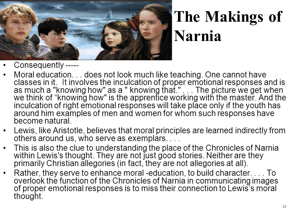 24 The Makings of Narnia Consequently ----- Moral education... does not look much like teaching. One cannot have classes in it. It involves the inculc