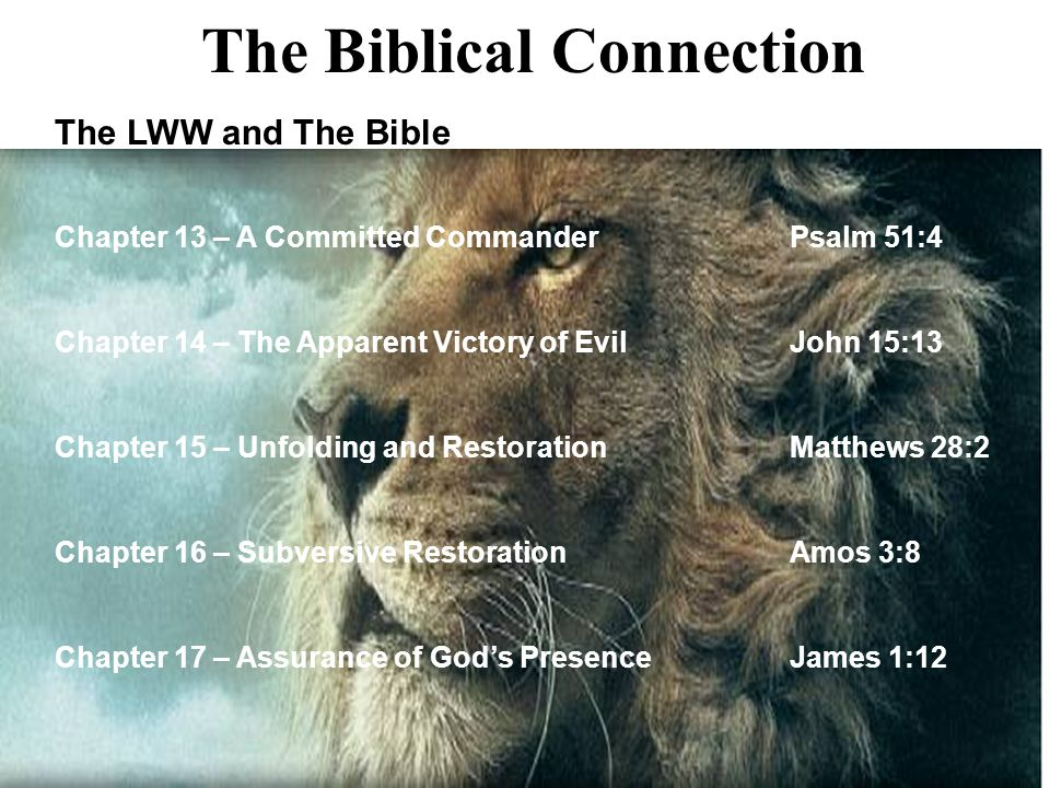 32 The LWW and The Bible Chapter 13 – A Committed CommanderPsalm 51:4 Chapter 14 – The Apparent Victory of EvilJohn 15:13 Chapter 15 – Unfolding and R