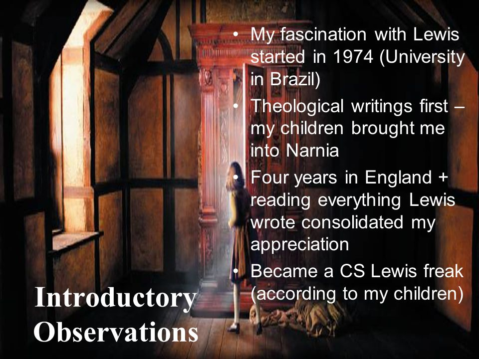 4 Introductory Observations My fascination with Lewis started in 1974 (University in Brazil) Theological writings first – my children brought me into Narnia Four years in England + reading everything Lewis wrote consolidated my appreciation Became a CS Lewis freak (according to my children)