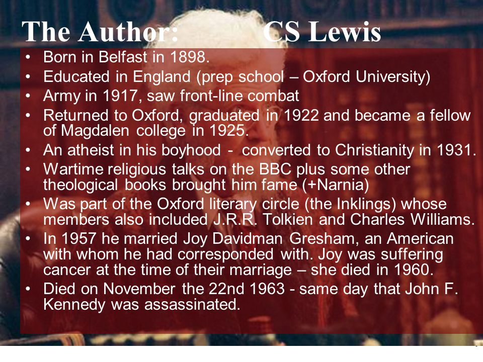 5 The Author: CS Lewis Born in Belfast in 1898. Educated in England (prep school – Oxford University) Army in 1917, saw front-line combat Returned to