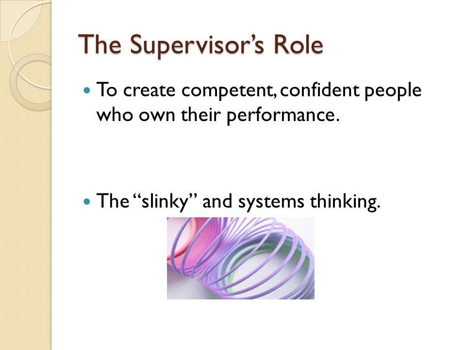"The Supervisor's Role To create competent, confident people who own their performance. The ""slinky"" and systems thinking."