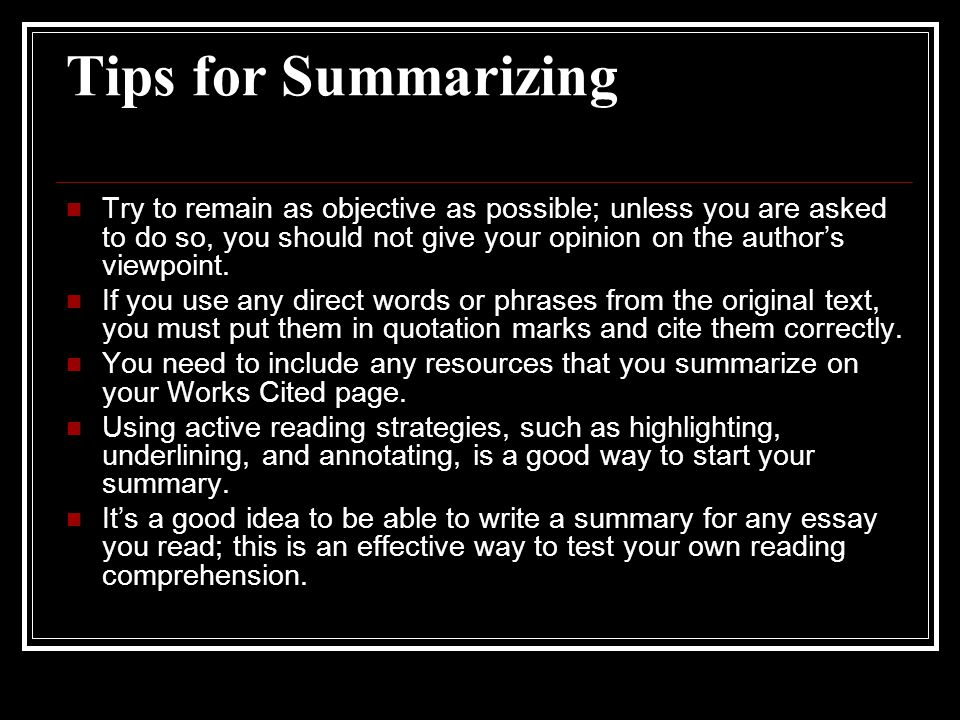Tips for Summarizing Try to remain as objective as possible; unless you are asked to do so, you should not give your opinion on the author's viewpoint.