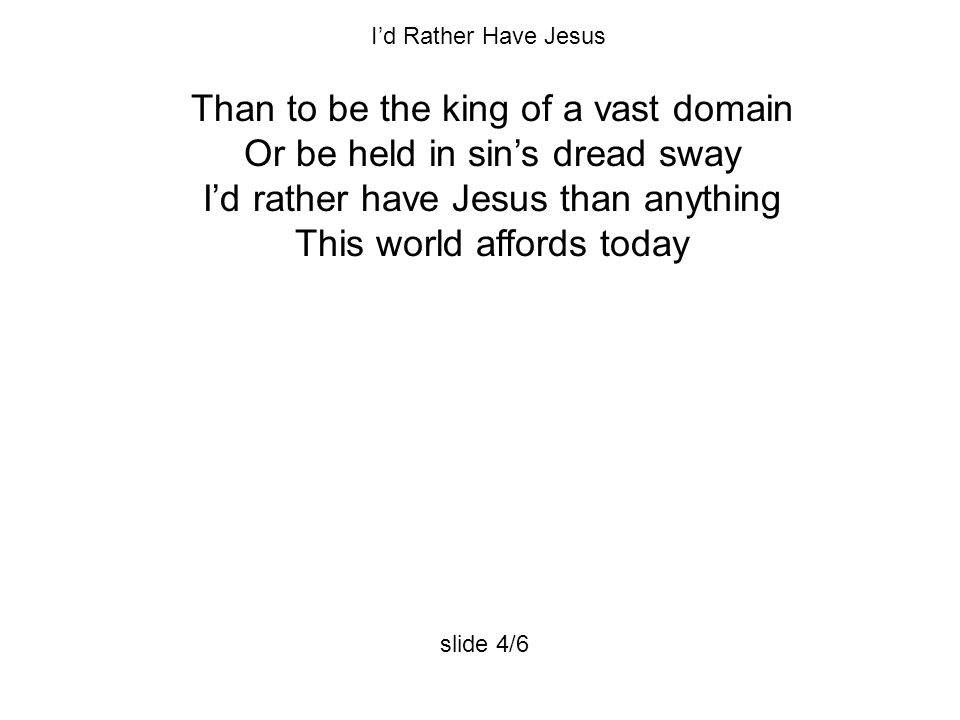 Than to be the king of a vast domain Or be held in sin's dread sway I'd rather have Jesus than anything This world affords today I'd Rather Have Jesus slide 4/6