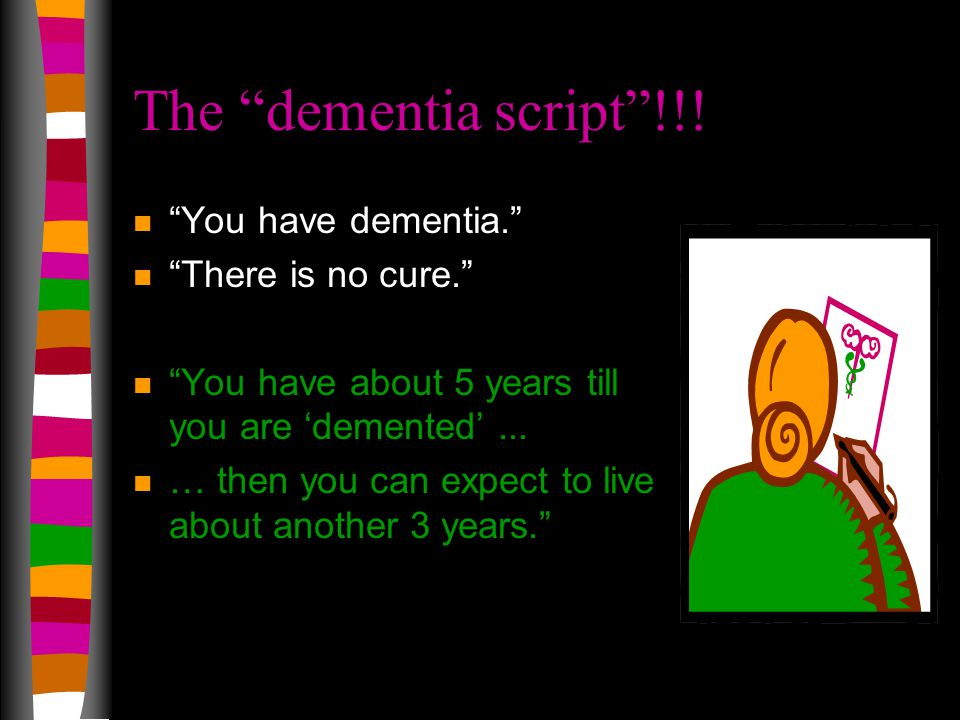 """The """"dementia script""""!!! n """"You have dementia."""" n """"There is no cure."""" n """"You have about 5 years till you are 'demented'... n … then you can expect to"""