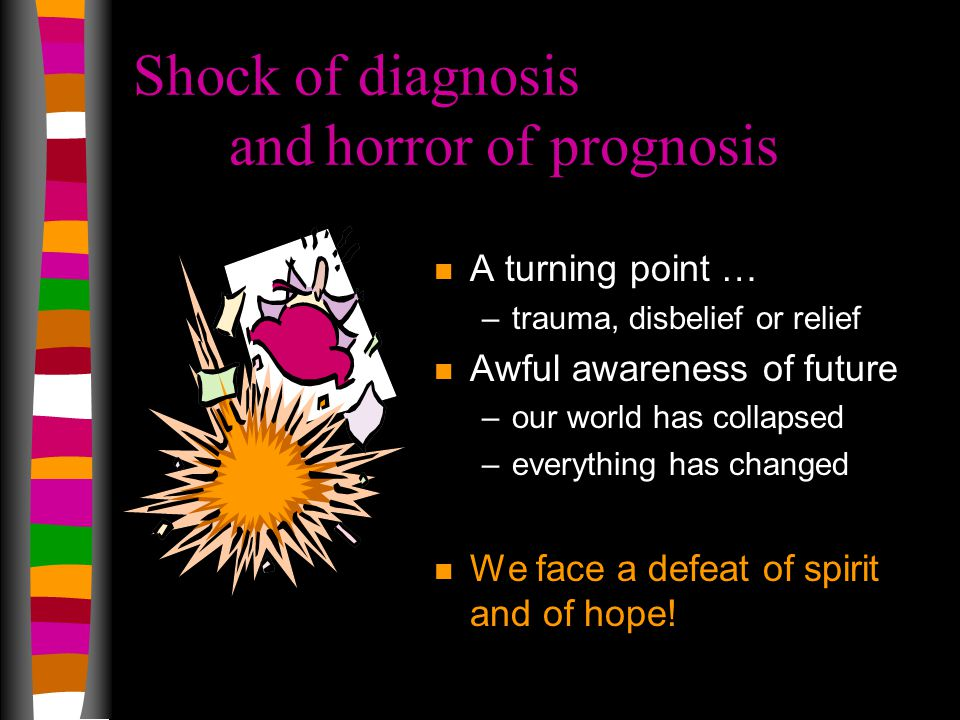 Shock of diagnosis andhorror of prognosis n A turning point … –trauma, disbelief or relief n Awful awareness of future –our world has collapsed –everything has changed n We face a defeat of spirit and of hope!