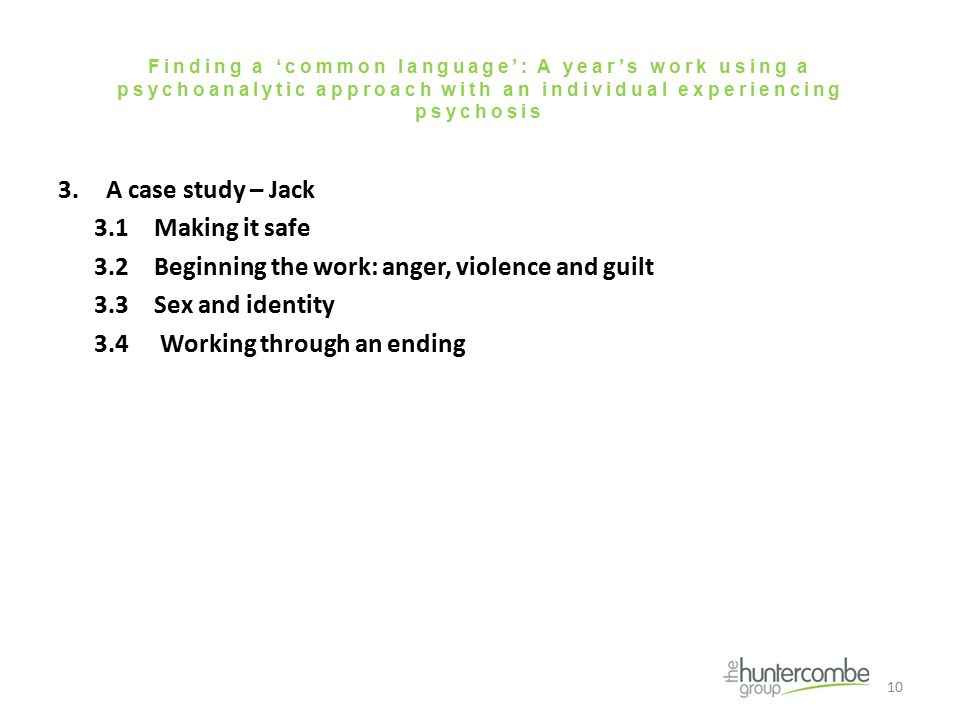 Finding a 'common language': A year's work using a psychoanalytic approach with an individual experiencing psychosis 3.A case study – Jack 3.1Making it safe 3.2Beginning the work: anger, violence and guilt 3.3Sex and identity 3.4 Working through an ending 10