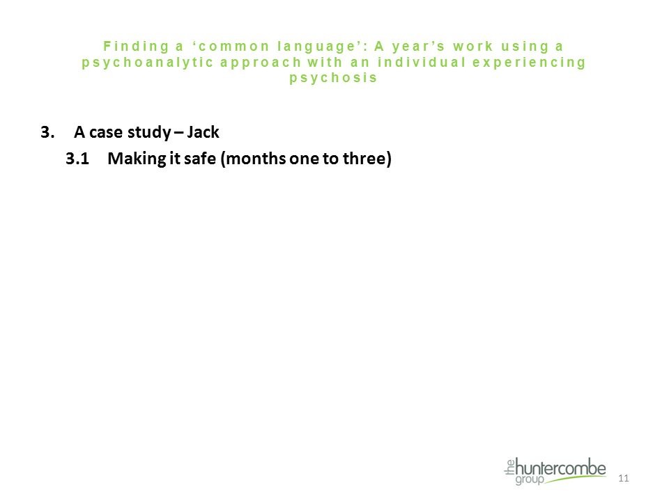 Finding a 'common language': A year's work using a psychoanalytic approach with an individual experiencing psychosis 3.A case study – Jack 3.1Making it safe (months one to three) 11