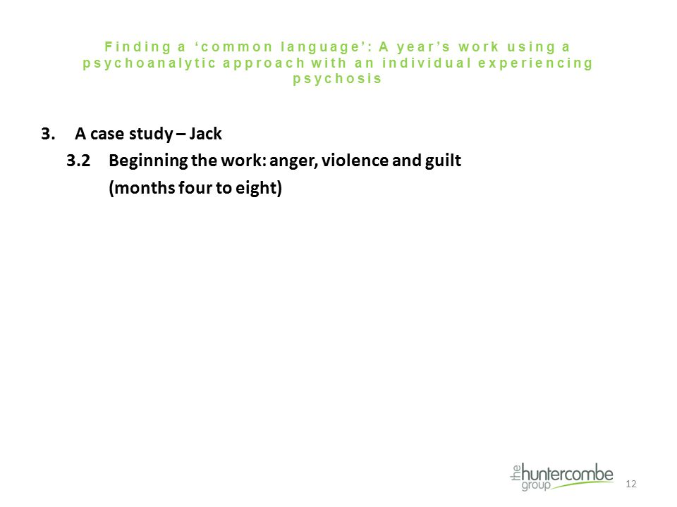 Finding a 'common language': A year's work using a psychoanalytic approach with an individual experiencing psychosis 3.A case study – Jack 3.2Beginning the work: anger, violence and guilt (months four to eight) 12