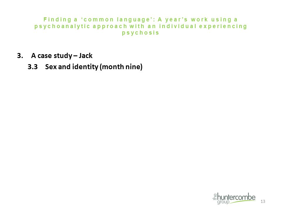 Finding a 'common language': A year's work using a psychoanalytic approach with an individual experiencing psychosis 3.A case study – Jack 3.3Sex and identity (month nine) 13