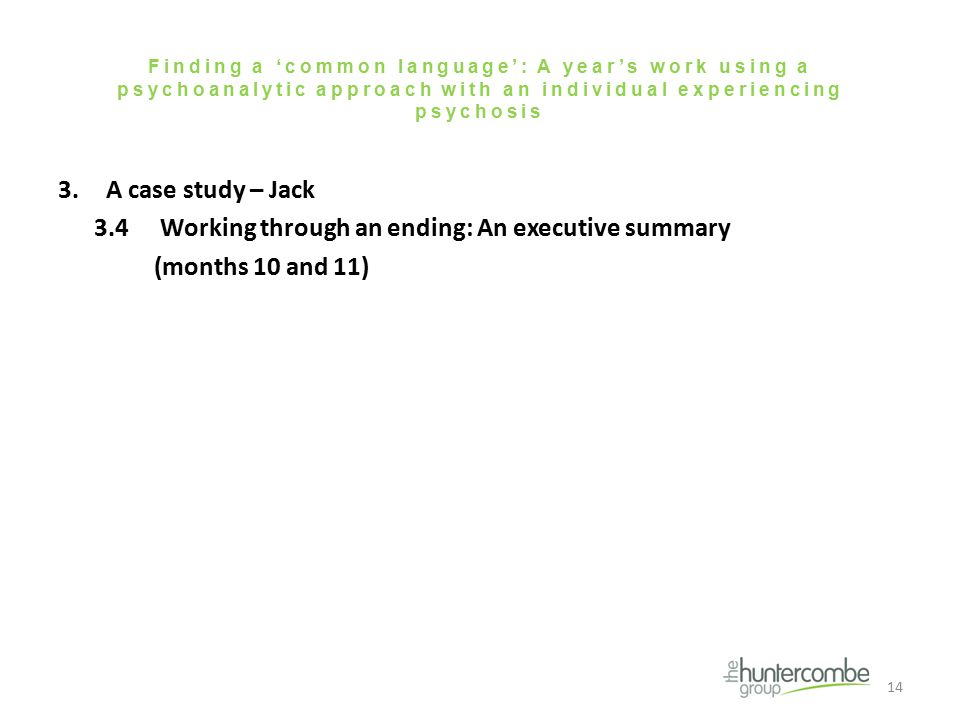 Finding a 'common language': A year's work using a psychoanalytic approach with an individual experiencing psychosis 3.A case study – Jack 3.4 Working through an ending: An executive summary (months 10 and 11) 14
