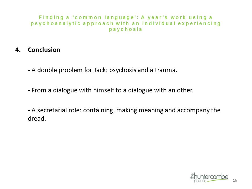 Finding a 'common language': A year's work using a psychoanalytic approach with an individual experiencing psychosis 4.Conclusion - A double problem for Jack: psychosis and a trauma.