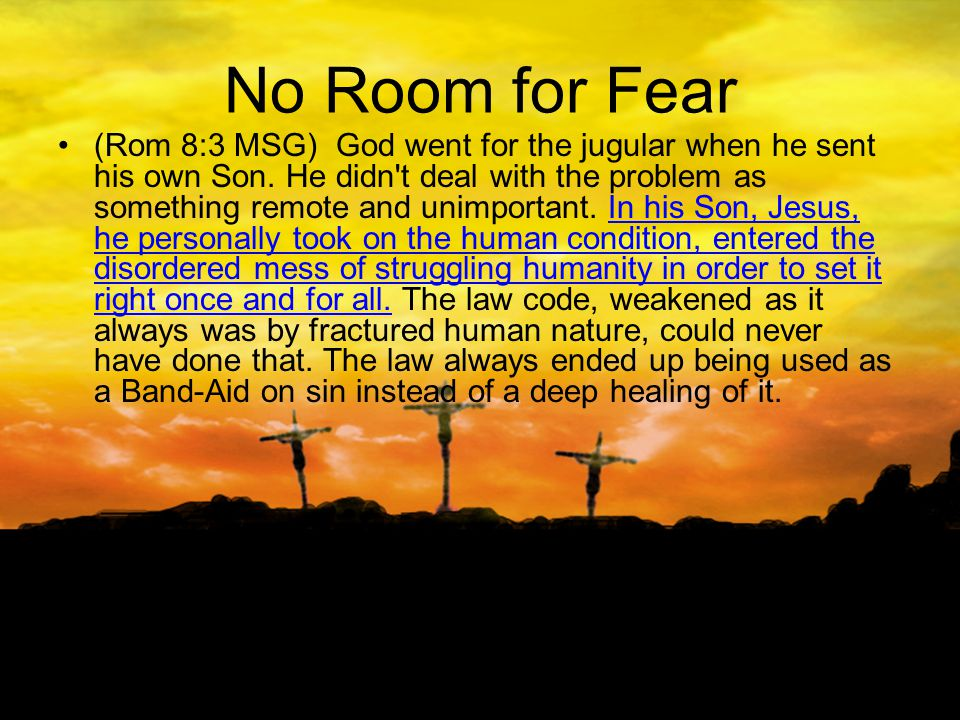 No Room for Fear (Rom 8:3 MSG) God went for the jugular when he sent his own Son.