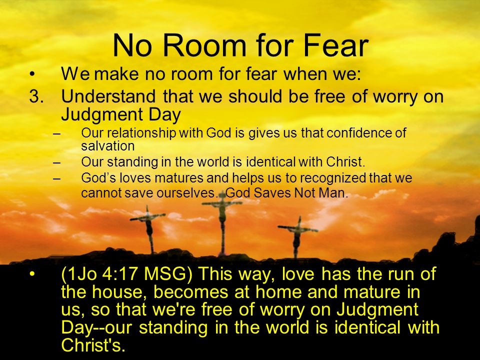 No Room for Fear We make no room for fear when we: 3.Understand that we should be free of worry on Judgment Day –Our relationship with God is gives us that confidence of salvation –Our standing in the world is identical with Christ.