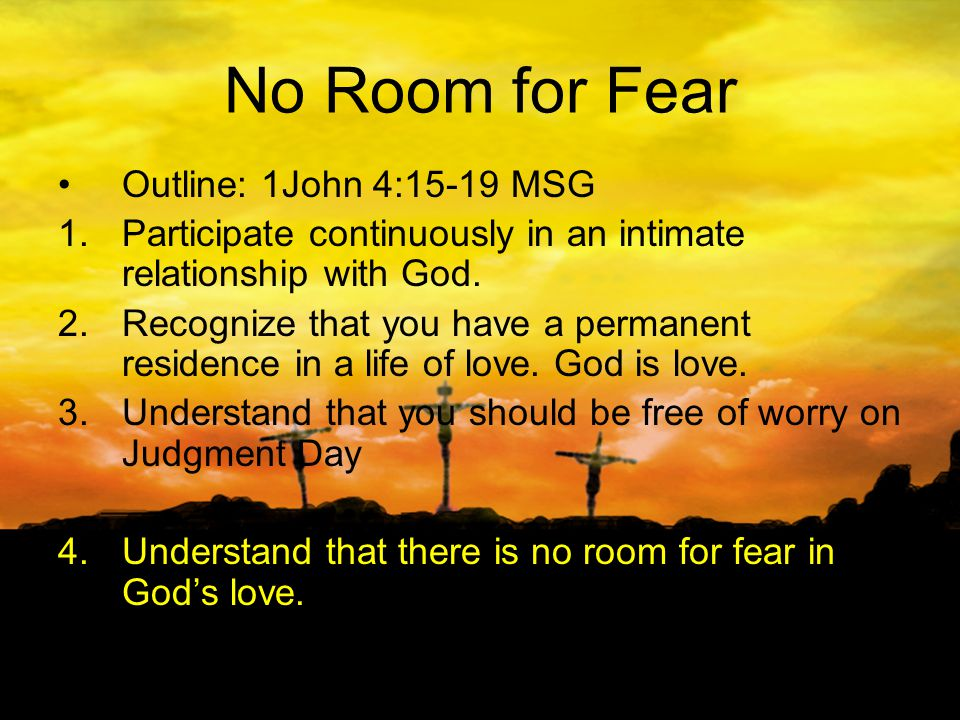 No Room for Fear Outline: 1John 4:15-19 MSG 1.Participate continuously in an intimate relationship with God.