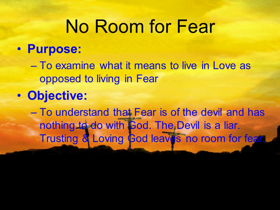 No Room for Fear Purpose: –To examine what it means to live in Love as opposed to living in Fear Objective: –To understand that Fear is of the devil and has nothing to do with God.