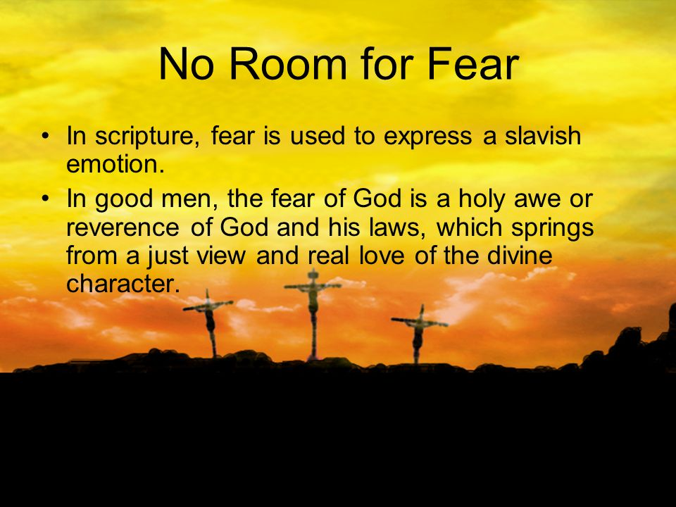 No Room for Fear In scripture, fear is used to express a slavish emotion.