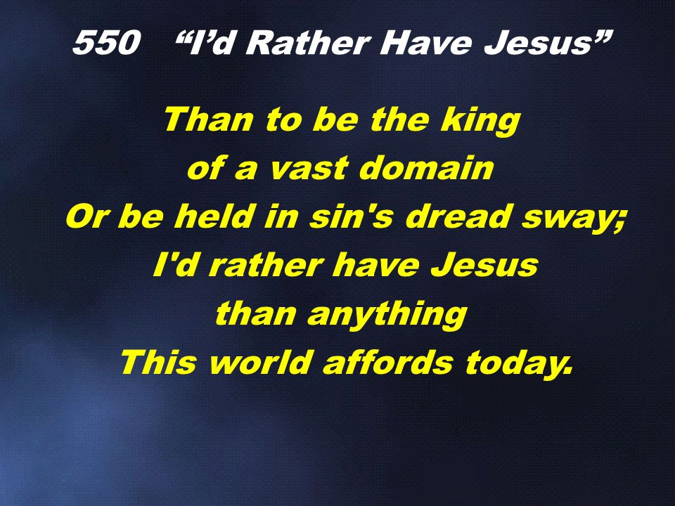 "Than to be the king of a vast domain Or be held in sin's dread sway; I'd rather have Jesus than anything This world affords today. 550 ""I'd Rather Hav"